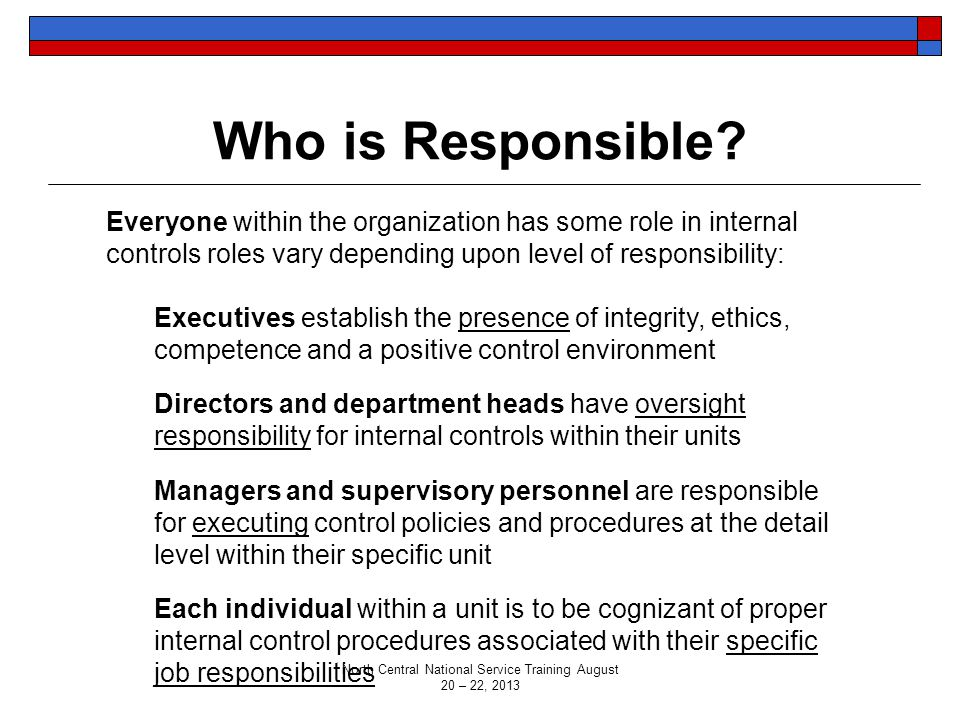 Who is Responsible? Everyone within the organization has some role in internal controls roles vary depending upon level of responsibility: Executives