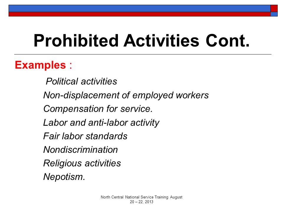 Prohibited Activities Cont. Examples : Political activities Non-displacement of employed workers Compensation for service. Labor and anti-labor activi