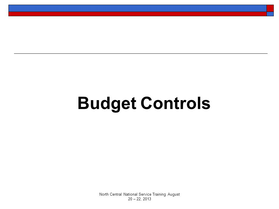 Budget Controls North Central National Service Training August 20 – 22, 2013