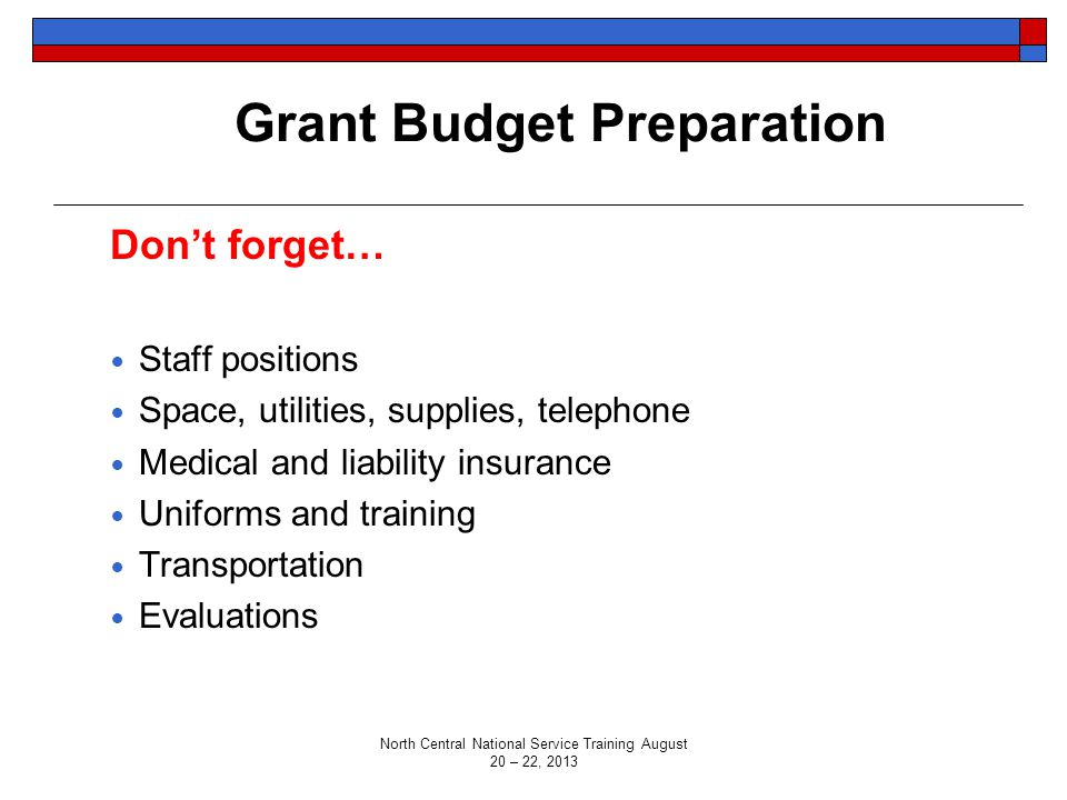 Grant Budget Preparation Don't forget… Staff positions Space, utilities, supplies, telephone Medical and liability insurance Uniforms and training Transportation Evaluations North Central National Service Training August 20 – 22, 2013