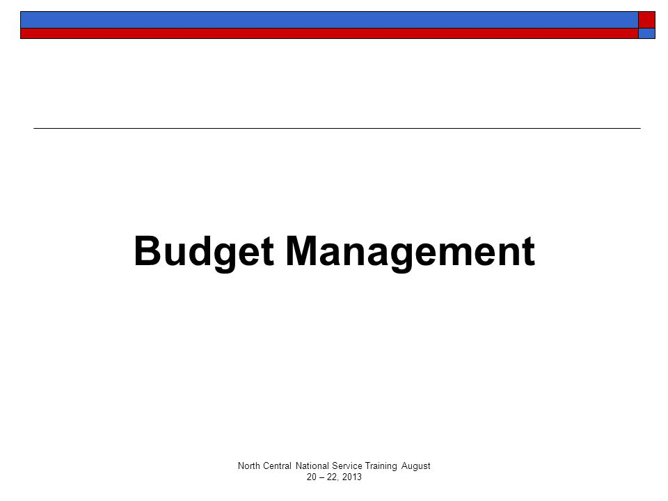 Budget Management North Central National Service Training August 20 – 22, 2013