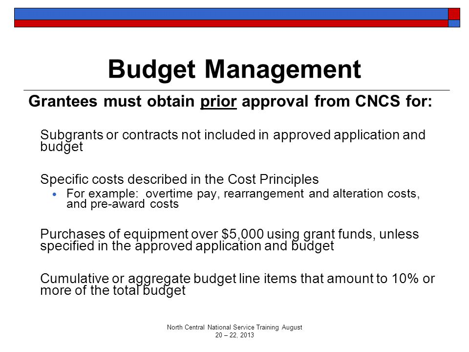 Budget Management Grantees must obtain prior approval from CNCS for: Subgrants or contracts not included in approved application and budget Specific costs described in the Cost Principles For example: overtime pay, rearrangement and alteration costs, and pre-award costs Purchases of equipment over $5,000 using grant funds, unless specified in the approved application and budget Cumulative or aggregate budget line items that amount to 10% or more of the total budget North Central National Service Training August 20 – 22, 2013
