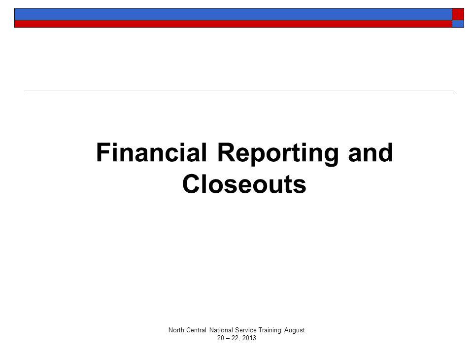 Financial Reporting and Closeouts North Central National Service Training August 20 – 22, 2013