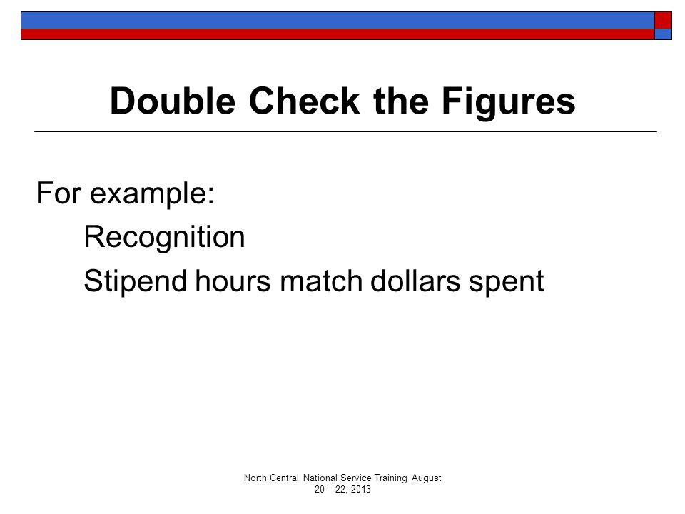 Double Check the Figures For example: Recognition Stipend hours match dollars spent North Central National Service Training August 20 – 22, 2013