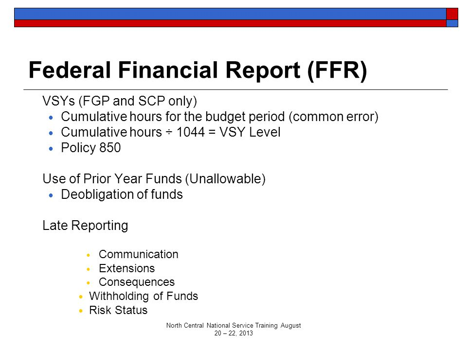 Federal Financial Report (FFR) VSYs (FGP and SCP only) Cumulative hours for the budget period (common error) Cumulative hours ÷ 1044 = VSY Level Policy 850 Use of Prior Year Funds (Unallowable) Deobligation of funds Late Reporting Communication Extensions Consequences Withholding of Funds Risk Status North Central National Service Training August 20 – 22, 2013