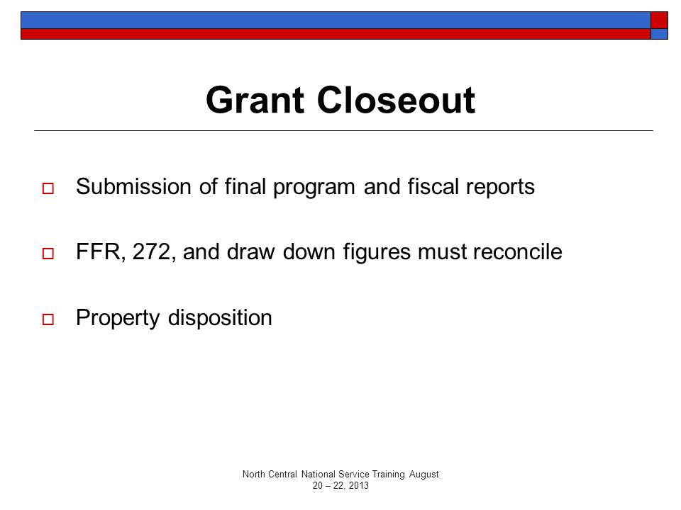 Grant Closeout  Submission of final program and fiscal reports  FFR, 272, and draw down figures must reconcile  Property disposition North Central National Service Training August 20 – 22, 2013