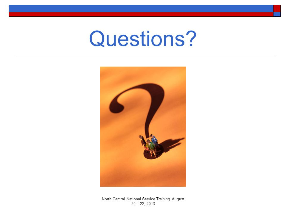 Questions? North Central National Service Training August 20 – 22, 2013