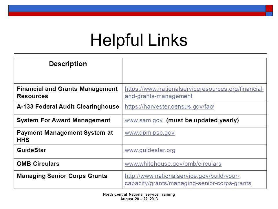 Helpful Links Description Website Address Financial and Grants Management Resources https://www.nationalserviceresources.org/financial- and-grants-management A-133 Federal Audit Clearinghousehttps://harvester.census.gov/fac/ System For Award Managementwww.sam.govwww.sam.gov (must be updated yearly) Payment Management System at HHS www.dpm.psc.gov GuideStarwww.guidestar.org OMB Circularswww.whitehouse.gov/omb/circulars Managing Senior Corps Grantshttp://www.nationalservice.gov/build-your- capacity/grants/managing-senior-corps-grants