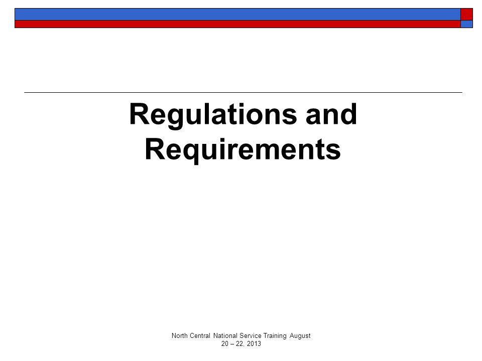 Regulations and Requirements North Central National Service Training August 20 – 22, 2013
