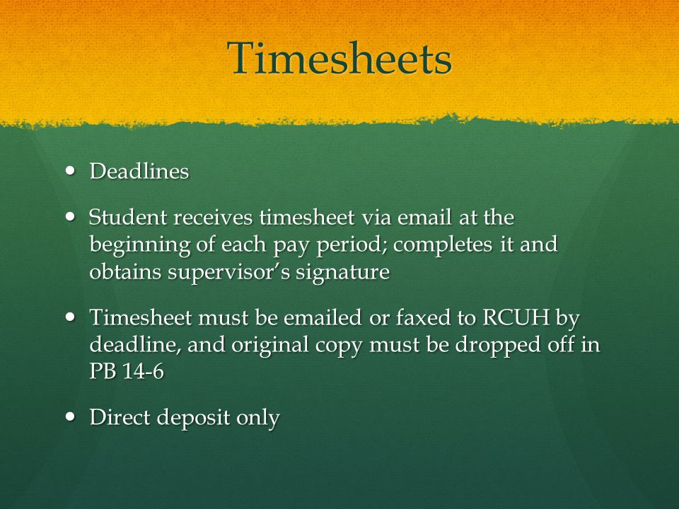 Timesheets Deadlines Deadlines Student receives timesheet via email at the beginning of each pay period; completes it and obtains supervisor's signature Student receives timesheet via email at the beginning of each pay period; completes it and obtains supervisor's signature Timesheet must be emailed or faxed to RCUH by deadline, and original copy must be dropped off in PB 14-6 Timesheet must be emailed or faxed to RCUH by deadline, and original copy must be dropped off in PB 14-6 Direct deposit only Direct deposit only
