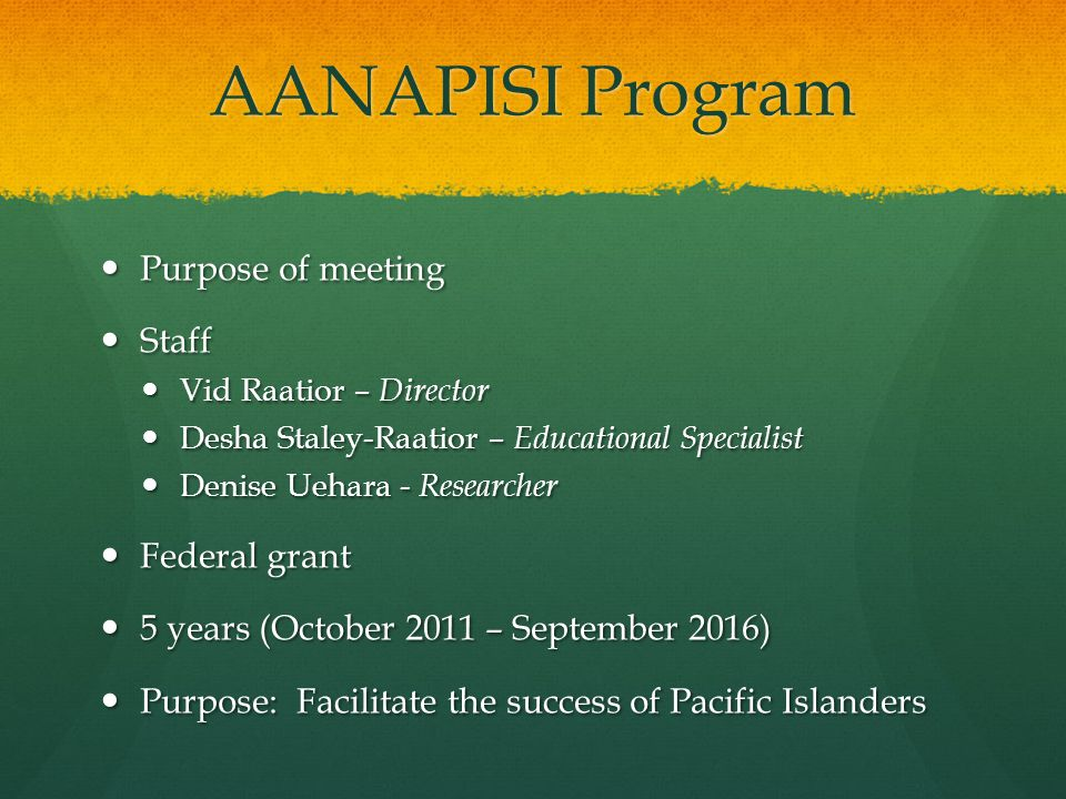 AANAPISI Program Purpose of meeting Purpose of meeting Staff Staff Vid Raatior – Director Vid Raatior – Director Desha Staley-Raatior – Educational Specialist Desha Staley-Raatior – Educational Specialist Denise Uehara - Researcher Denise Uehara - Researcher Federal grant Federal grant 5 years (October 2011 – September 2016) 5 years (October 2011 – September 2016) Purpose: Facilitate the success of Pacific Islanders Purpose: Facilitate the success of Pacific Islanders