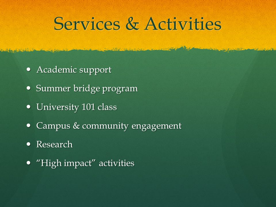 High Impact Activities Correlated with student success: engages students, connects them with campus & others Correlated with student success: engages students, connects them with campus & others Research projects Research projects Internships Internships Community & campus service Community & campus service On-campus employment On-campus employment Goal: 46 students annually Goal: 46 students annually
