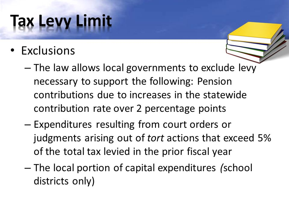 Exclusions – The law allows local governments to exclude levy necessary to support the following: Pension contributions due to increases in the statewide contribution rate over 2 percentage points – Expenditures resulting from court orders or judgments arising out of tort actions that exceed 5% of the total tax levied in the prior fiscal year – The local portion of capital expenditures (school districts only)