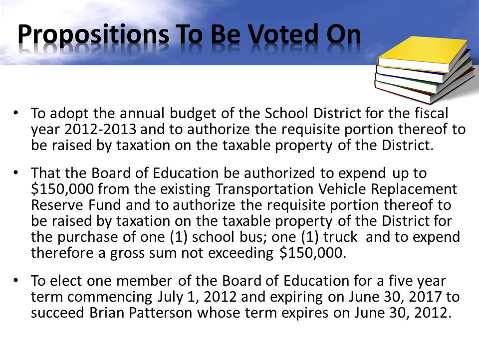 To adopt the annual budget of the School District for the fiscal year 2012-2013 and to authorize the requisite portion thereof to be raised by taxation on the taxable property of the District.