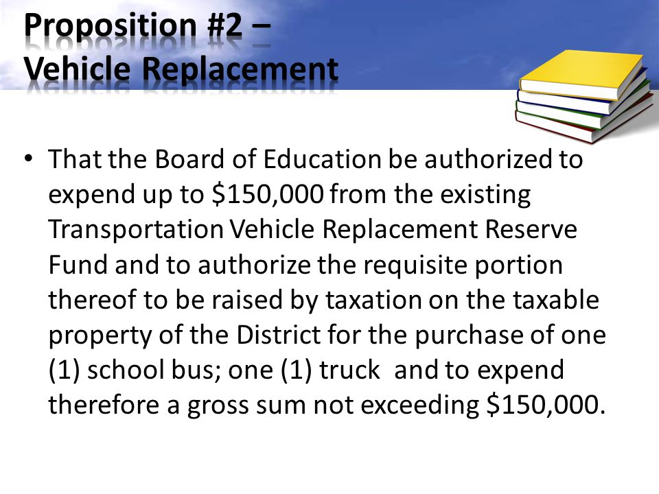 That the Board of Education be authorized to expend up to $150,000 from the existing Transportation Vehicle Replacement Reserve Fund and to authorize the requisite portion thereof to be raised by taxation on the taxable property of the District for the purchase of one (1) school bus; one (1) truck and to expend therefore a gross sum not exceeding $150,000.