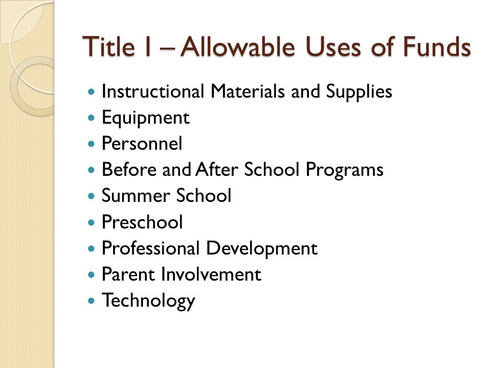 Title I – Allowable Uses of Funds Instructional Materials and Supplies Equipment Personnel Before and After School Programs Summer School Preschool Professional Development Parent Involvement Technology
