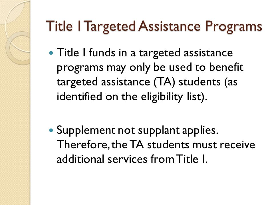 Title I Targeted Assistance Programs Title I funds in a targeted assistance programs may only be used to benefit targeted assistance (TA) students (as identified on the eligibility list).