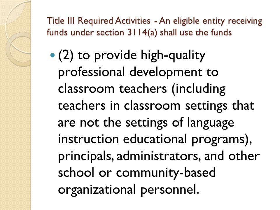Title III Required Activities - An eligible entity receiving funds under section 3114(a) shall use the funds (2) to provide high-quality professional development to classroom teachers (including teachers in classroom settings that are not the settings of language instruction educational programs), principals, administrators, and other school or community-based organizational personnel.