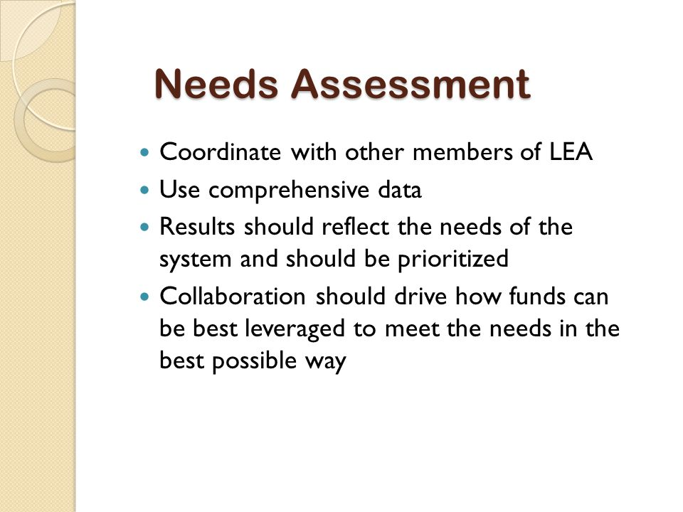 Needs Assessment Coordinate with other members of LEA Use comprehensive data Results should reflect the needs of the system and should be prioritized Collaboration should drive how funds can be best leveraged to meet the needs in the best possible way