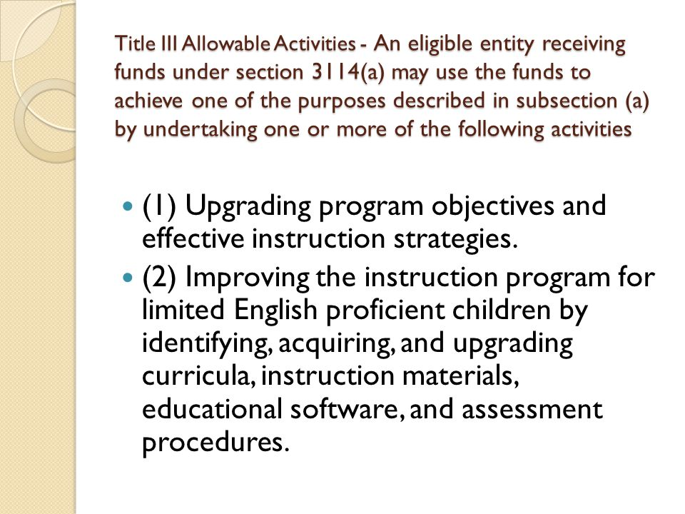 Title III Allowable Activities - An eligible entity receiving funds under section 3114(a) may use the funds to achieve one of the purposes described in subsection (a) by undertaking one or more of the following activities (1) Upgrading program objectives and effective instruction strategies.