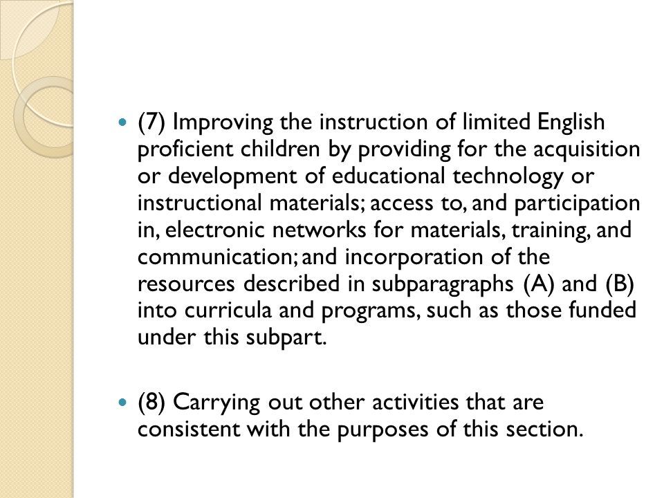 (7) Improving the instruction of limited English proficient children by providing for the acquisition or development of educational technology or instructional materials; access to, and participation in, electronic networks for materials, training, and communication; and incorporation of the resources described in subparagraphs (A) and (B) into curricula and programs, such as those funded under this subpart.