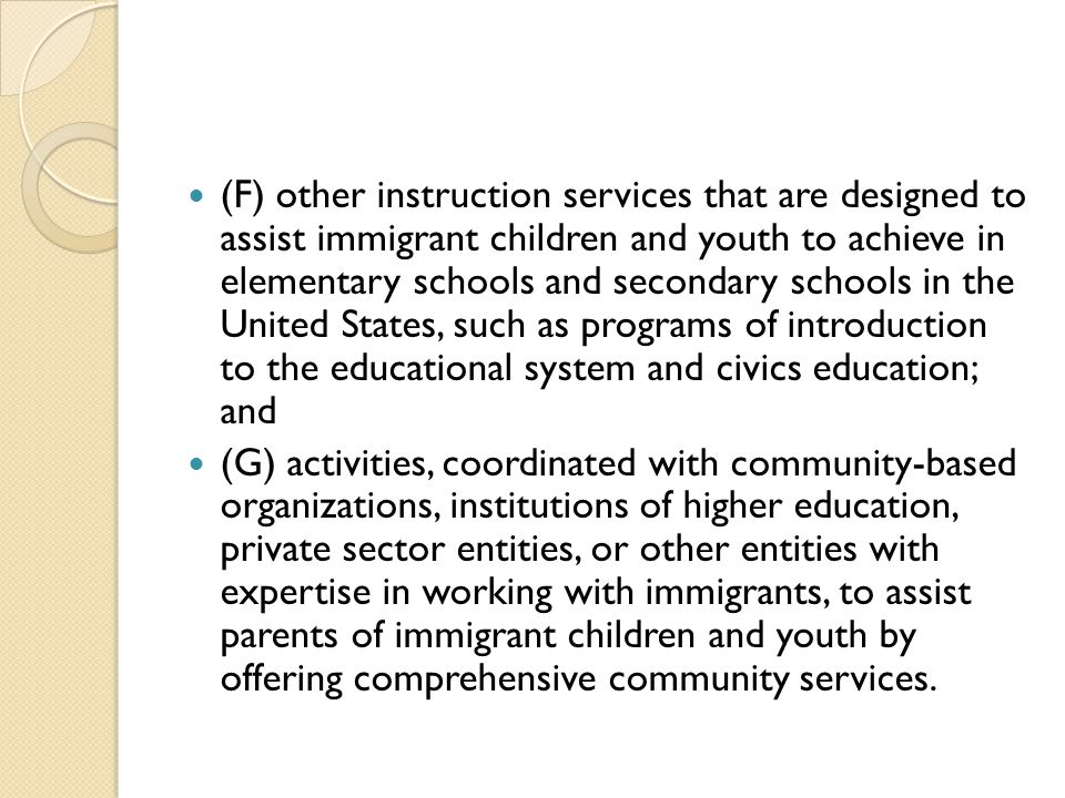 (F) other instruction services that are designed to assist immigrant children and youth to achieve in elementary schools and secondary schools in the United States, such as programs of introduction to the educational system and civics education; and (G) activities, coordinated with community-based organizations, institutions of higher education, private sector entities, or other entities with expertise in working with immigrants, to assist parents of immigrant children and youth by offering comprehensive community services.