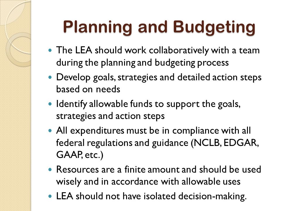 Planning and Budgeting The LEA should work collaboratively with a team during the planning and budgeting process Develop goals, strategies and detailed action steps based on needs Identify allowable funds to support the goals, strategies and action steps All expenditures must be in compliance with all federal regulations and guidance (NCLB, EDGAR, GAAP, etc.) Resources are a finite amount and should be used wisely and in accordance with allowable uses LEA should not have isolated decision-making.