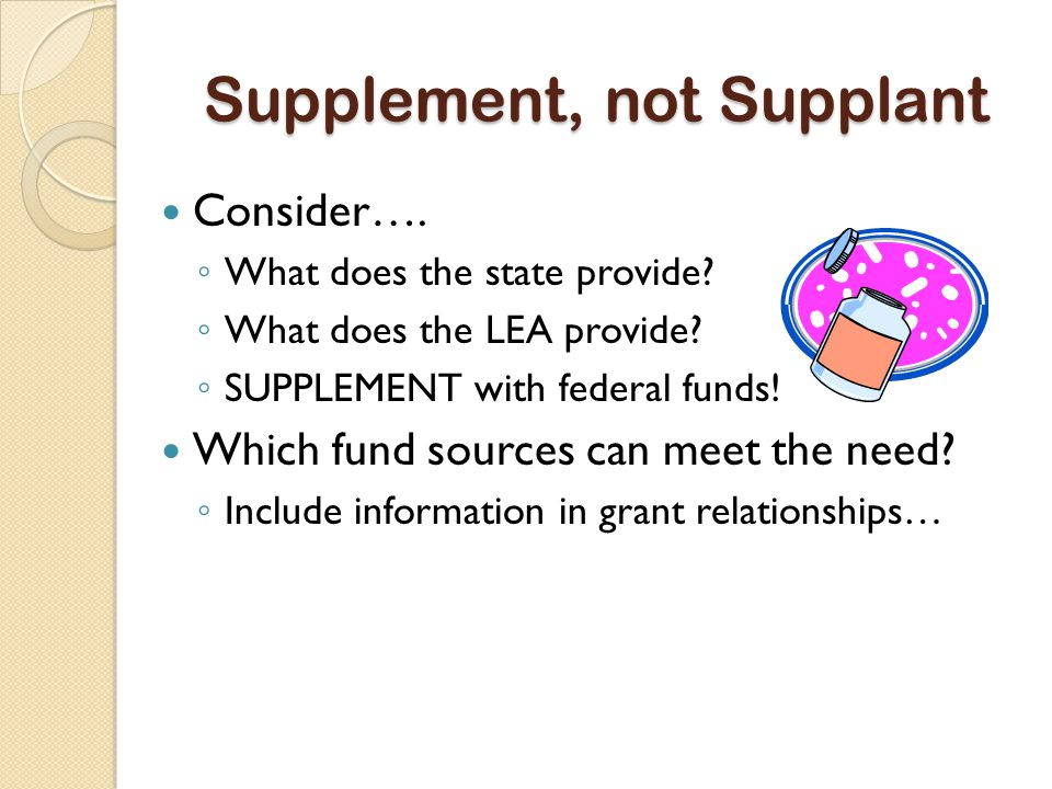 Supplement, not Supplant Consider…. ◦ What does the state provide.