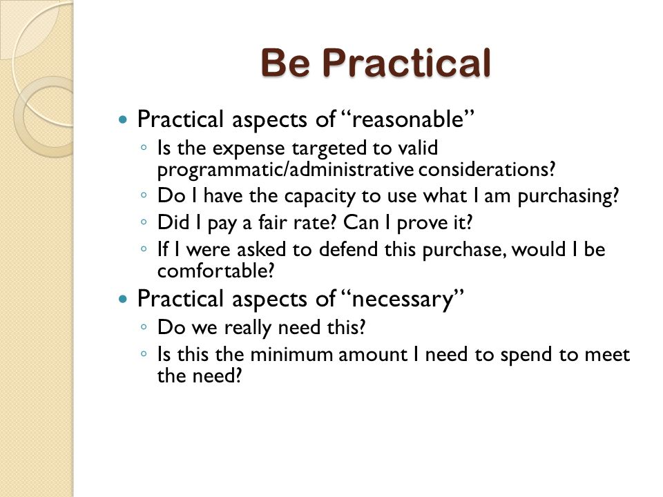 Be Practical Practical aspects of reasonable ◦ Is the expense targeted to valid programmatic/administrative considerations.