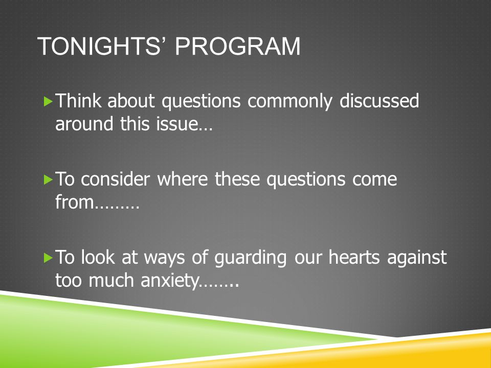 TONIGHTS' PROGRAM  Think about questions commonly discussed around this issue…  To consider where these questions come from………  To look at ways of guarding our hearts against too much anxiety……..