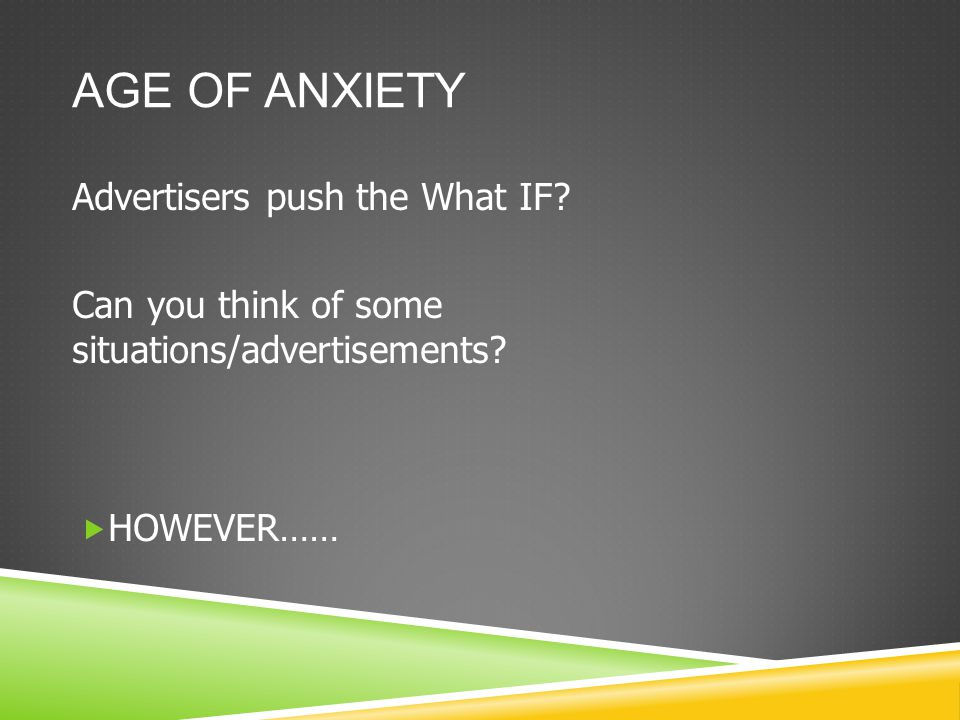 AGE OF ANXIETY Advertisers push the What IF. Can you think of some situations/advertisements.