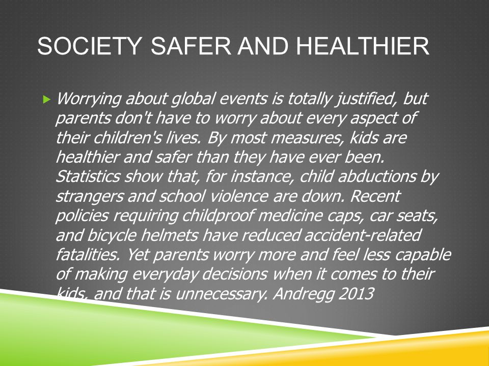 SOCIETY SAFER AND HEALTHIER  Worrying about global events is totally justified, but parents don t have to worry about every aspect of their children s lives.