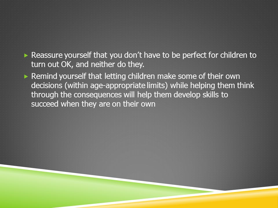  Reassure yourself that you don't have to be perfect for children to turn out OK, and neither do they.