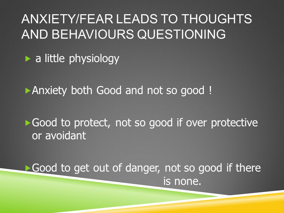 ANXIETY/FEAR LEADS TO THOUGHTS AND BEHAVIOURS QUESTIONING  a little physiology  Anxiety both Good and not so good .