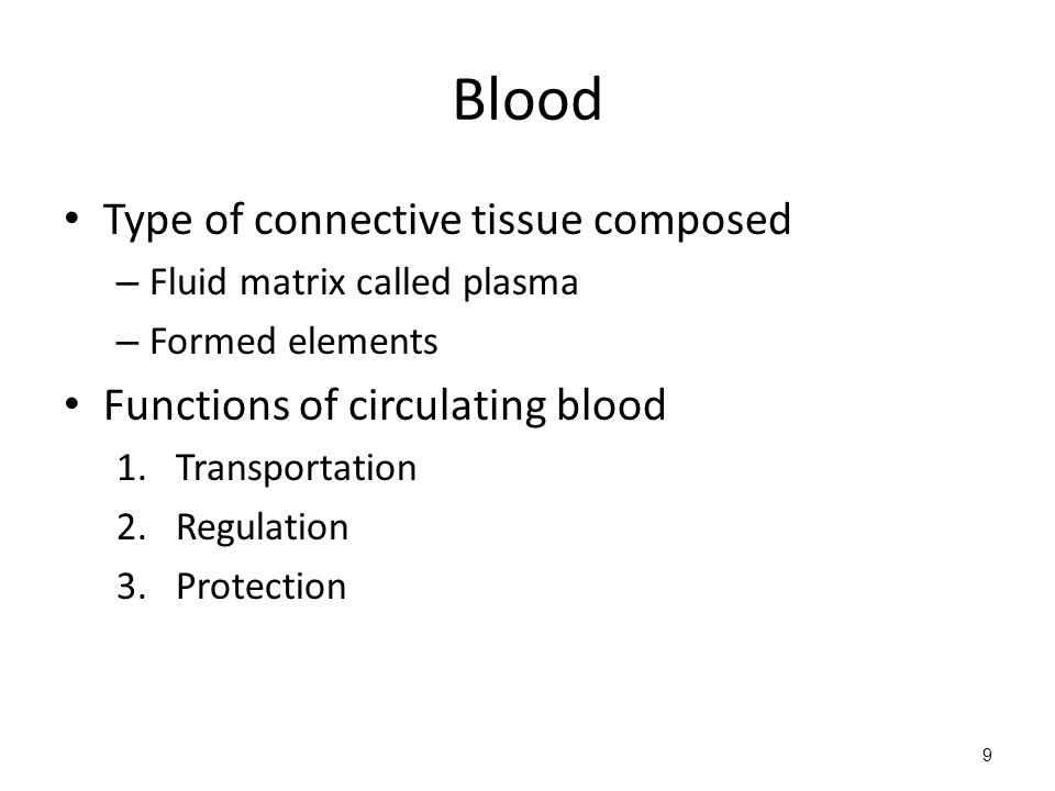 Blood Type of connective tissue composed – Fluid matrix called plasma – Formed elements Functions of circulating blood 1.Transportation 2.Regulation 3.Protection 9
