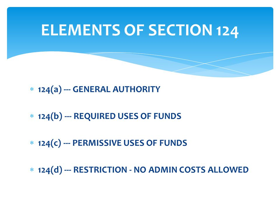  124(a) --- GENERAL AUTHORITY  124(b) --- REQUIRED USES OF FUNDS  124(c) --- PERMISSIVE USES OF FUNDS  124(d) --- RESTRICTION - NO ADMIN COSTS ALLOWED ELEMENTS OF SECTION 124