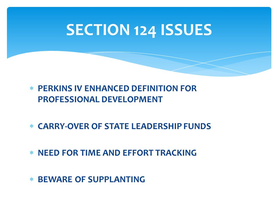  PERKINS IV ENHANCED DEFINITION FOR PROFESSIONAL DEVELOPMENT  CARRY-OVER OF STATE LEADERSHIP FUNDS  NEED FOR TIME AND EFFORT TRACKING  BEWARE OF SUPPLANTING SECTION 124 ISSUES