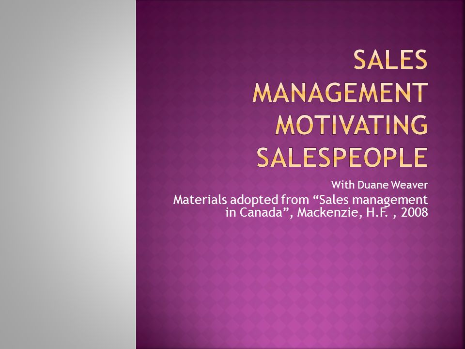 With Duane Weaver Materials adopted from Sales management in Canada , Mackenzie, H.F., 2008