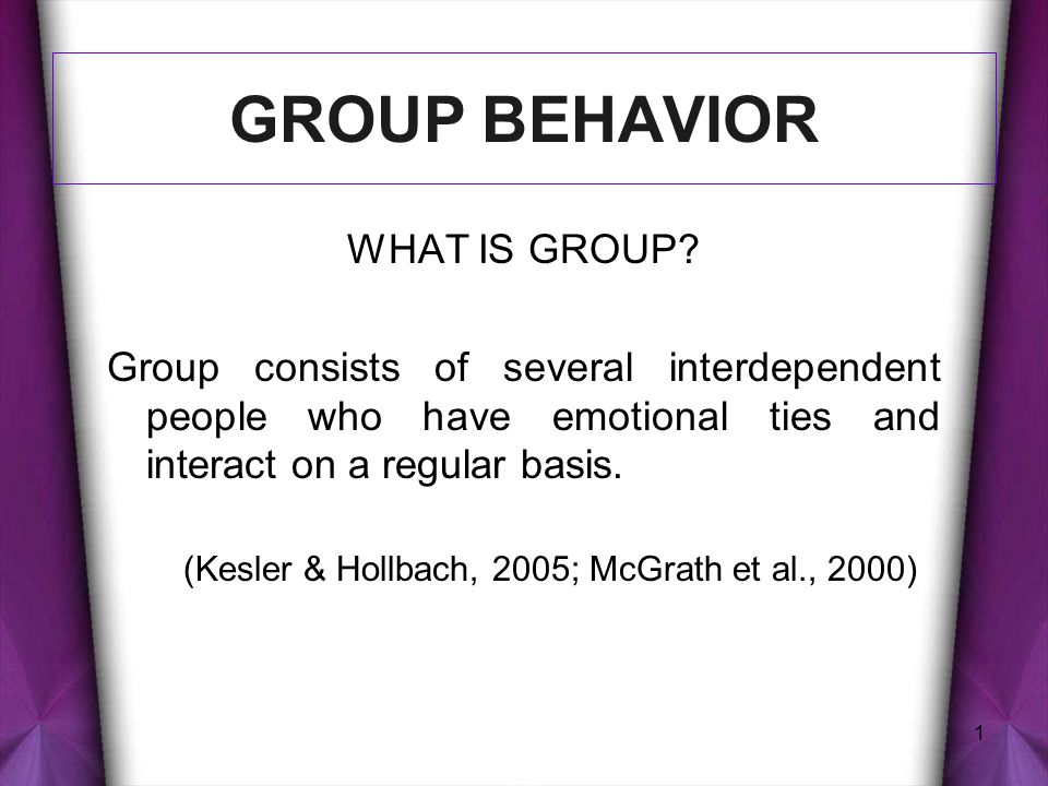 1 GROUP BEHAVIOR WHAT IS GROUP? Group consists of several interdependent people who have emotional ties and interact on a regular basis. (Kesler & Hol