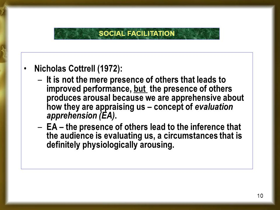 Nicholas Cottrell (1972): – It is not the mere presence of others that leads to improved performance, but the presence of others produces arousal because we are apprehensive about how they are appraising us – concept of evaluation apprehension (EA).