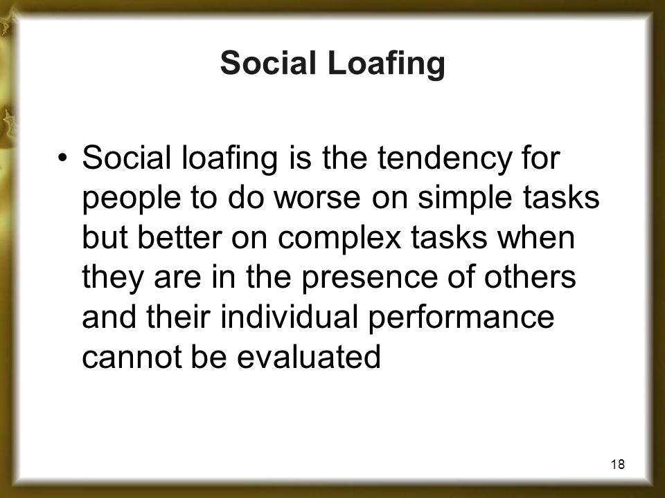 18 Social Loafing Social loafing is the tendency for people to do worse on simple tasks but better on complex tasks when they are in the presence of others and their individual performance cannot be evaluated