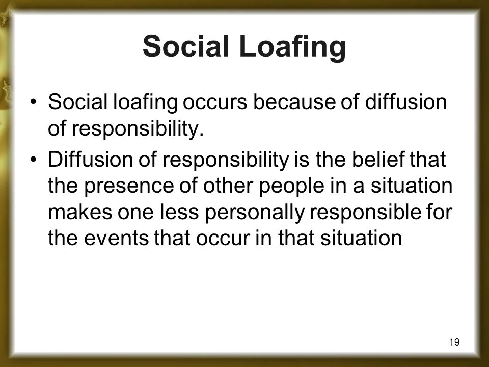 19 Social loafing occurs because of diffusion of responsibility.