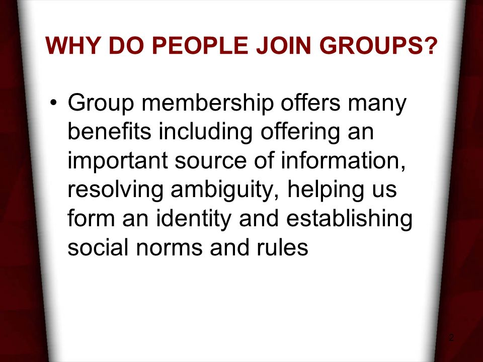2 WHY DO PEOPLE JOIN GROUPS? Group membership offers many benefits including offering an important source of information, resolving ambiguity, helping