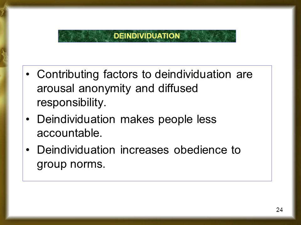 Contributing factors to deindividuation are arousal anonymity and diffused responsibility. Deindividuation makes people less accountable. Deindividuat