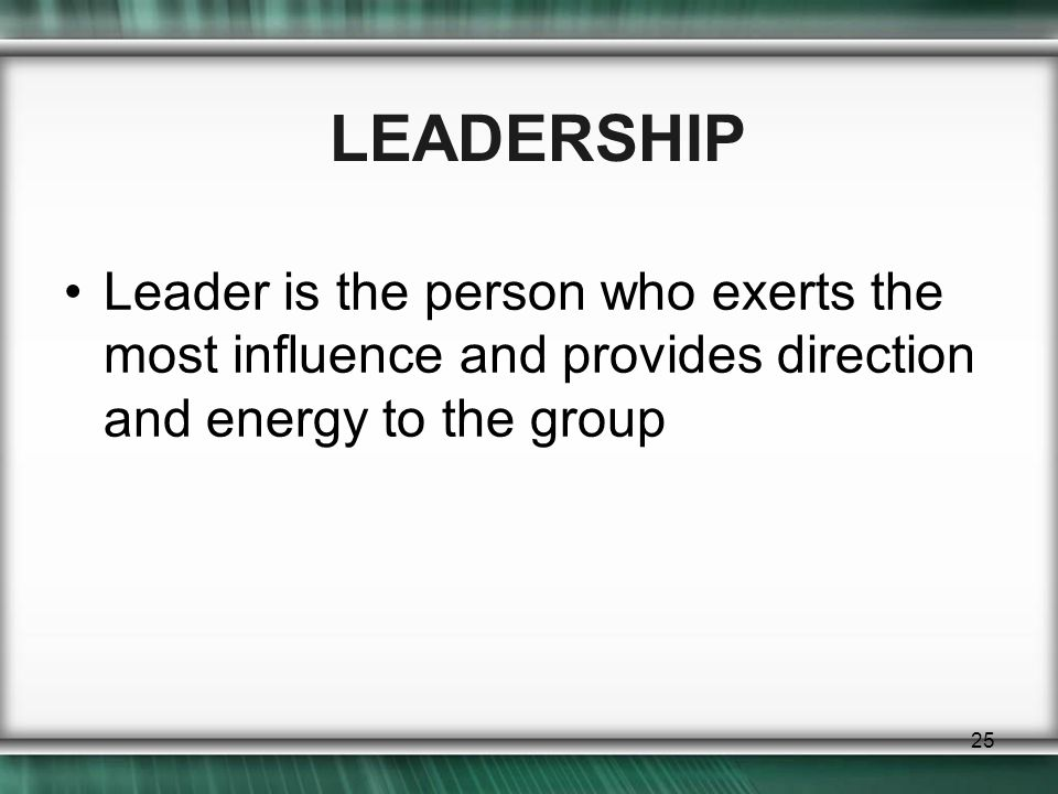 25 LEADERSHIP Leader is the person who exerts the most influence and provides direction and energy to the group