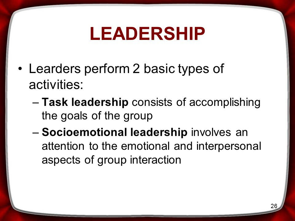 26 Learders perform 2 basic types of activities: –Task leadership consists of accomplishing the goals of the group –Socioemotional leadership involves an attention to the emotional and interpersonal aspects of group interaction LEADERSHIP