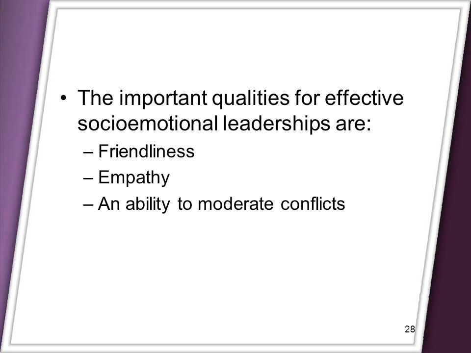 28 The important qualities for effective socioemotional leaderships are: –Friendliness –Empathy –An ability to moderate conflicts