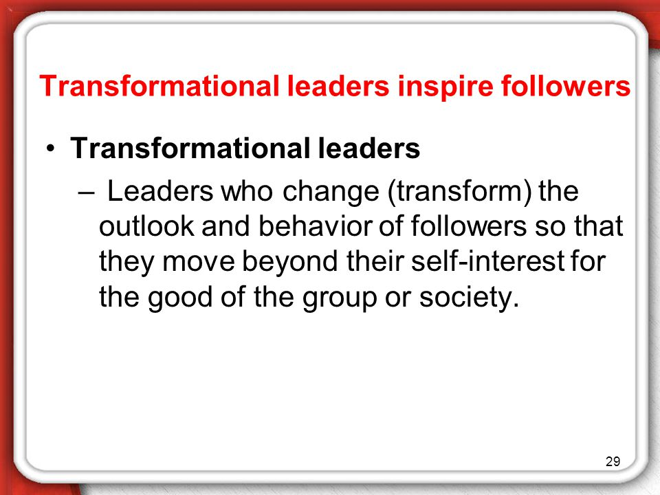 29 Transformational leaders – Leaders who change (transform) the outlook and behavior of followers so that they move beyond their self-interest for the good of the group or society.