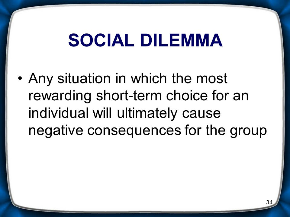 34 SOCIAL DILEMMA Any situation in which the most rewarding short-term choice for an individual will ultimately cause negative consequences for the group