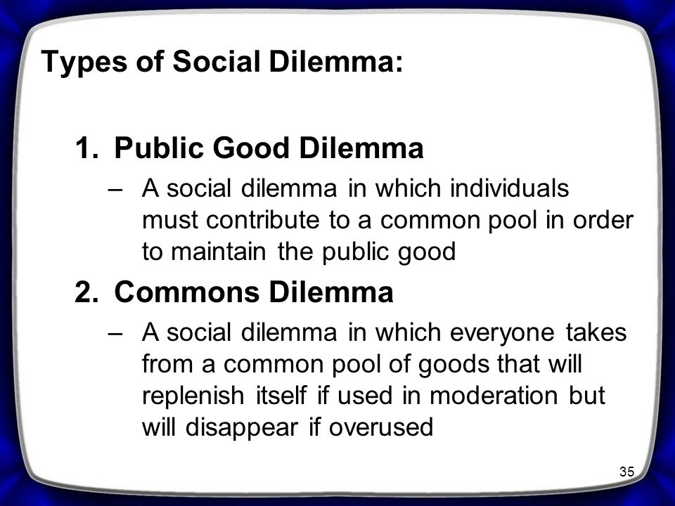 35 Types of Social Dilemma: 1.Public Good Dilemma –A social dilemma in which individuals must contribute to a common pool in order to maintain the public good 2.Commons Dilemma –A social dilemma in which everyone takes from a common pool of goods that will replenish itself if used in moderation but will disappear if overused
